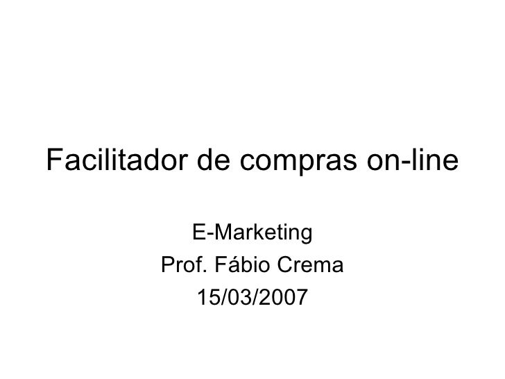Facilitador de compras on-line E-Marketing Prof. Fábio Crema 15/03/2007