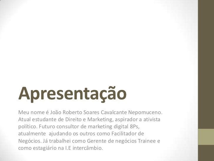 Apresentação<br />Meu nome é João Roberto Soares Cavalcante Nepomuceno. Atual estudante de Direito e Marketing, aspirador ...