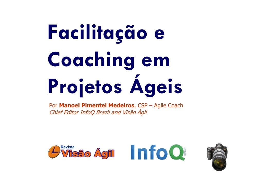 Facilitação e Coaching em Projetos Ágeis Por Manoel Pimentel Medeiros, CSP – Agile Coach Chief Editor InfoQ Brazil and Vis...