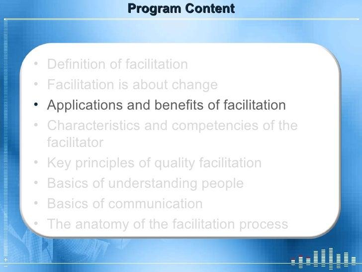 Program Content <ul><li>Definition of facilitation </li></ul><ul><li>Facilitation is about change </li></ul><ul><li>Applic...