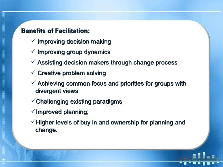 <ul><li>Benefits of Facilitation: </li></ul><ul><ul><li>Improving decision making </li></ul></ul><ul><ul><li>Improving gro...