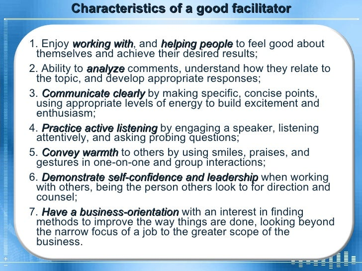 Characteristics of a good facilitator 1. Enjoy  working with , and  helping people  to feel good about themselves and achi...