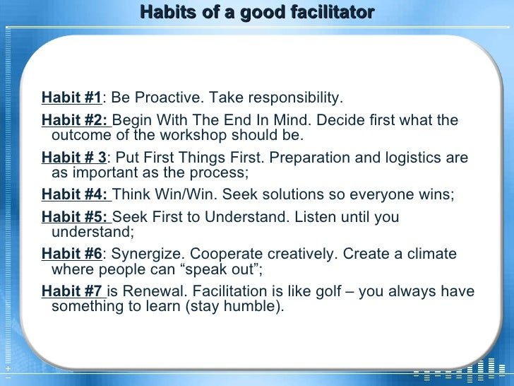 Habits of a good facilitator Habit #1 : Be Proactive. Take responsibility.  Habit #2:  Begin With The End In Mind. Decide ...