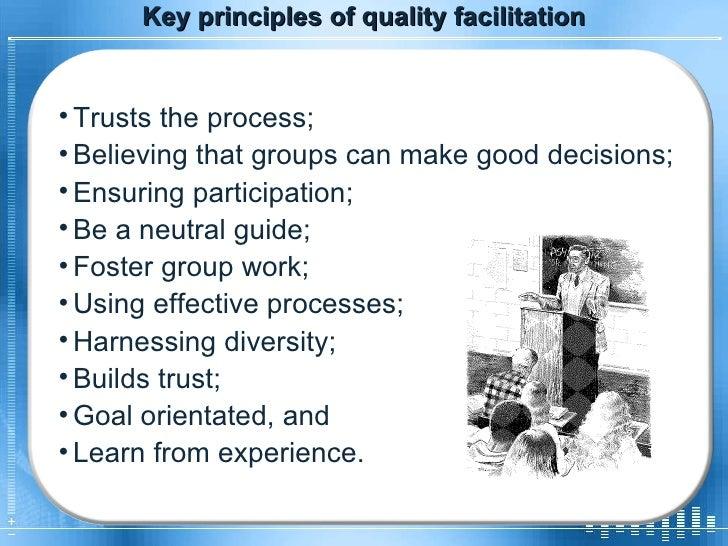 Key principles of quality facilitation <ul><li>Trusts the process; </li></ul><ul><li>Believing that groups can make good d...