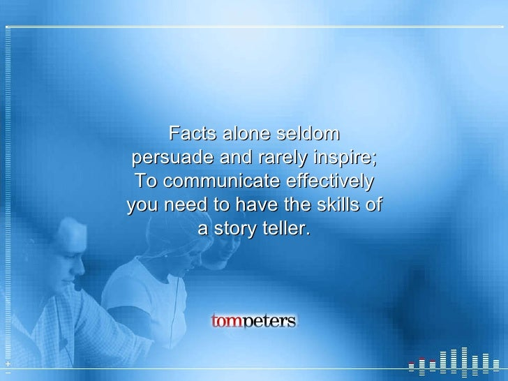 Facts alone seldom persuade and rarely inspire; To communicate effectively you need to have the skills of a story teller.