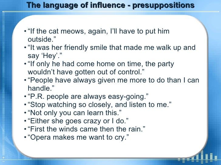 """The language of influence - presuppositions <ul><li>"""" If the cat meows, again, I'll have to put him outside.""""  </li></ul><..."""