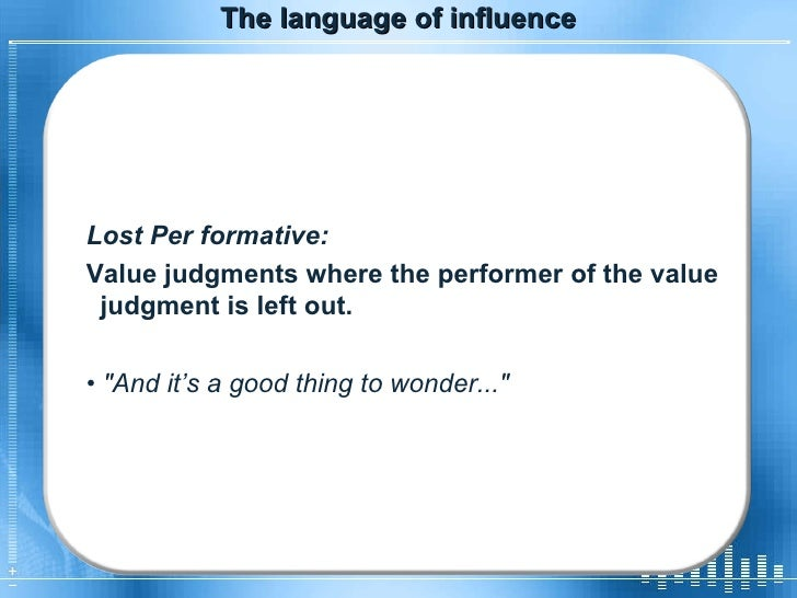 The language of influence Lost Per formative:  Value judgments where the performer of the value judgment is left out.  •  ...