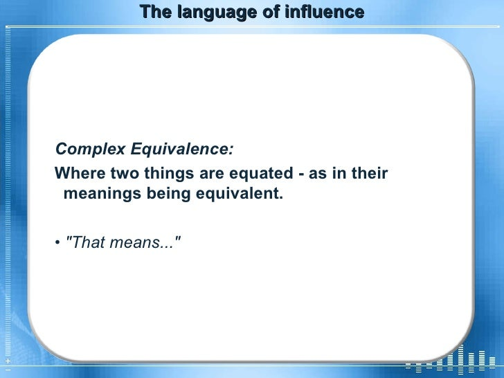 The language of influence Complex Equivalence: Where two things are equated - as in their meanings being equivalent.  •  &...