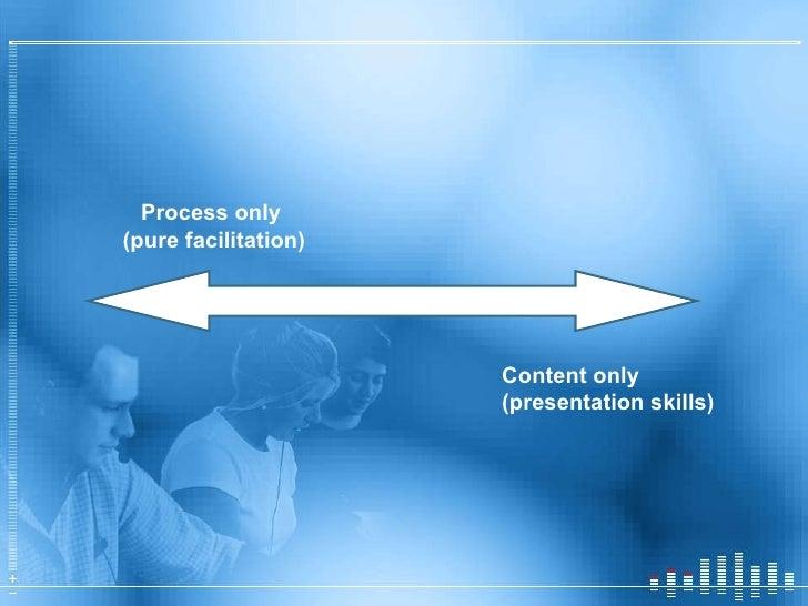 <ul><li>Process only </li></ul><ul><li>(pure facilitation) </li></ul>Content only (presentation skills)