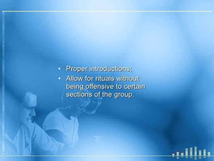 <ul><li>Proper introductions; </li></ul><ul><li>Allow for rituals without being offensive to certain sections of the group...