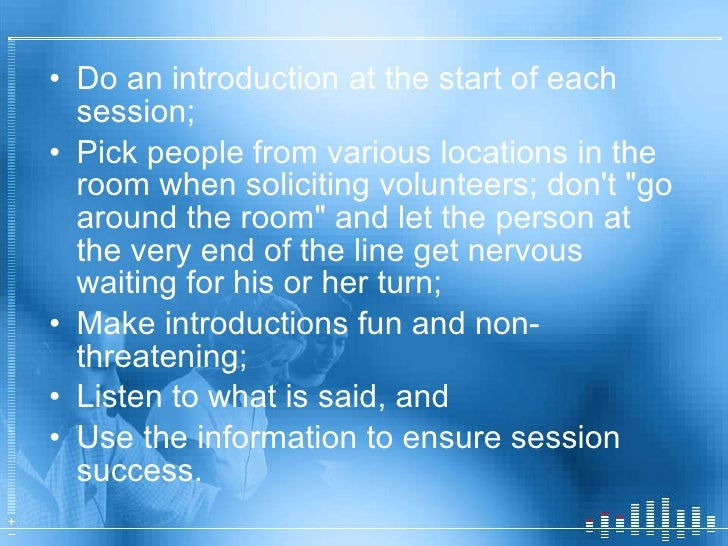 <ul><li>Do an introduction at the start of each session; </li></ul><ul><li>Pick people from various locations in the room ...