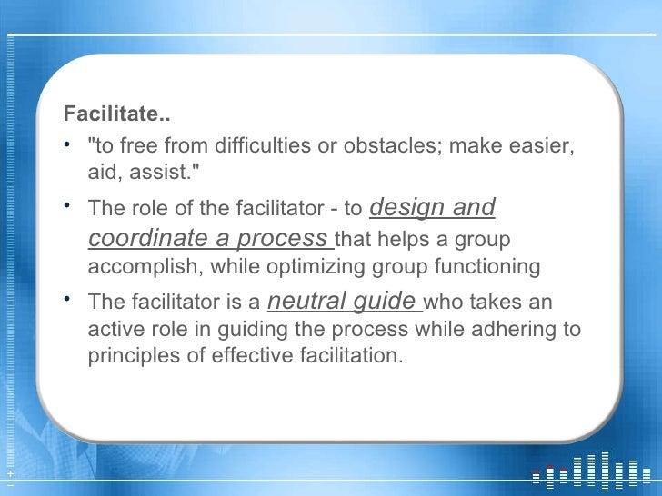 <ul><li>Facilitate.. </li></ul><ul><li>&quot;to free from difficulties or obstacles; make easier, aid, assist.&quot;  </li...