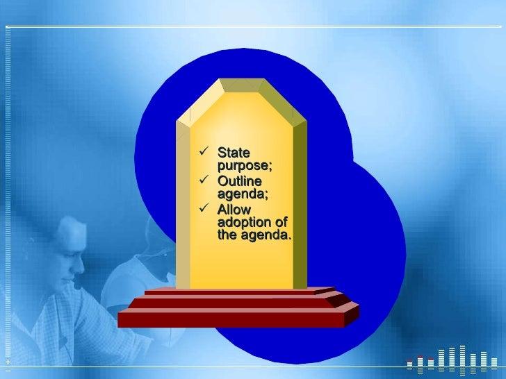 <ul><li>State purpose; </li></ul><ul><li>Outline agenda; </li></ul><ul><li>Allow adoption of the agenda. </li></ul>