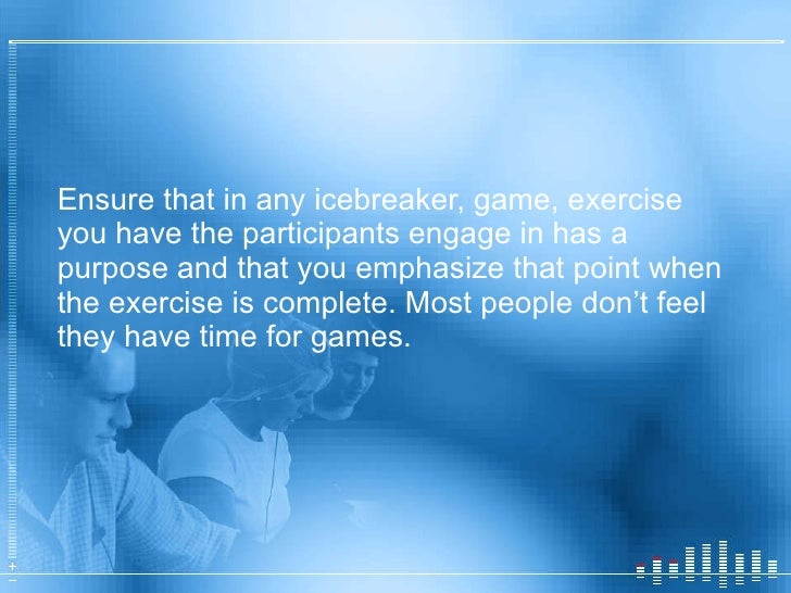 <ul><li>Ensure that in any icebreaker, game, exercise you have the participants engage in has a purpose and that you empha...