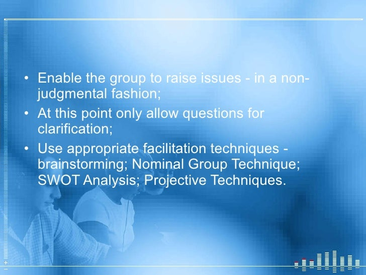 <ul><li>Enable the group to raise issues - in a non-judgmental fashion; </li></ul><ul><li>At this point only allow questio...