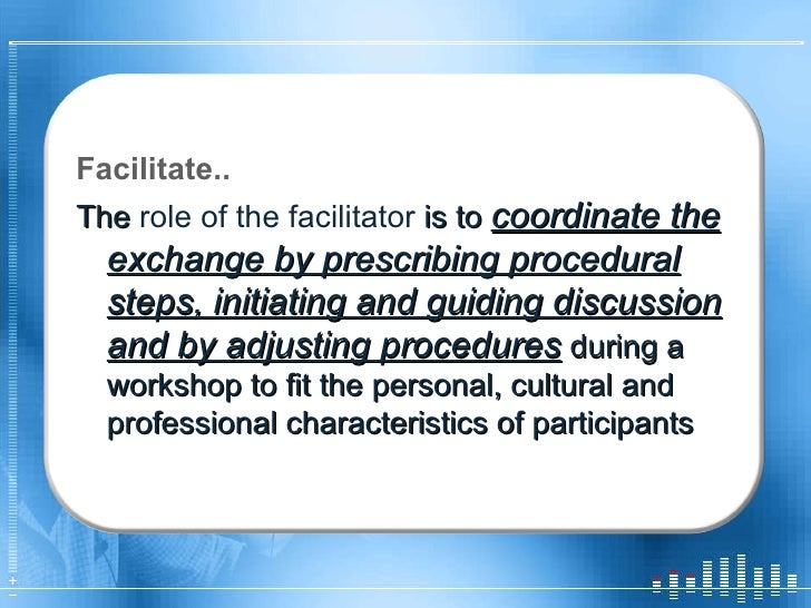 Facilitate.. The  role of the facilitator  is to  coordinate the exchange by prescribing procedural steps, initiating and ...