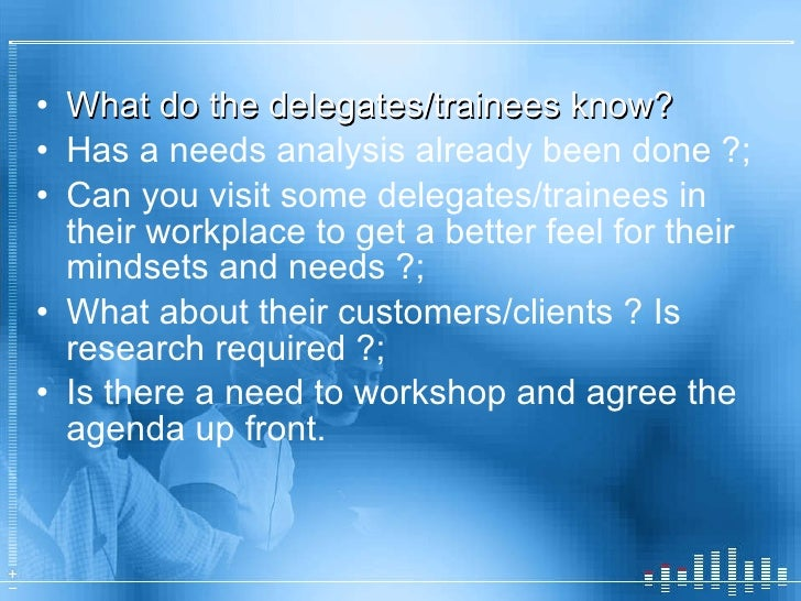 <ul><li>What do the delegates/trainees know? </li></ul><ul><li>Has a needs analysis already been done ?; </li></ul><ul><li...