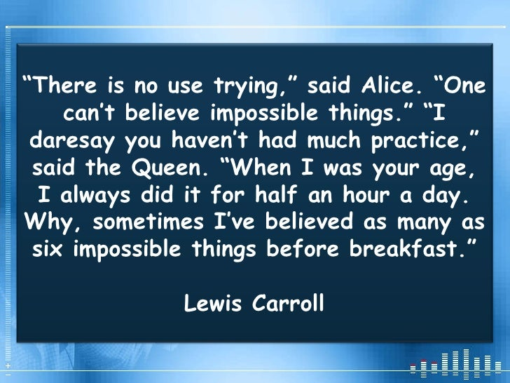 """"""" There is no use trying,"""" said Alice. """"One can't believe impossible things."""" """"I daresay you haven't had much practice,"""" s..."""