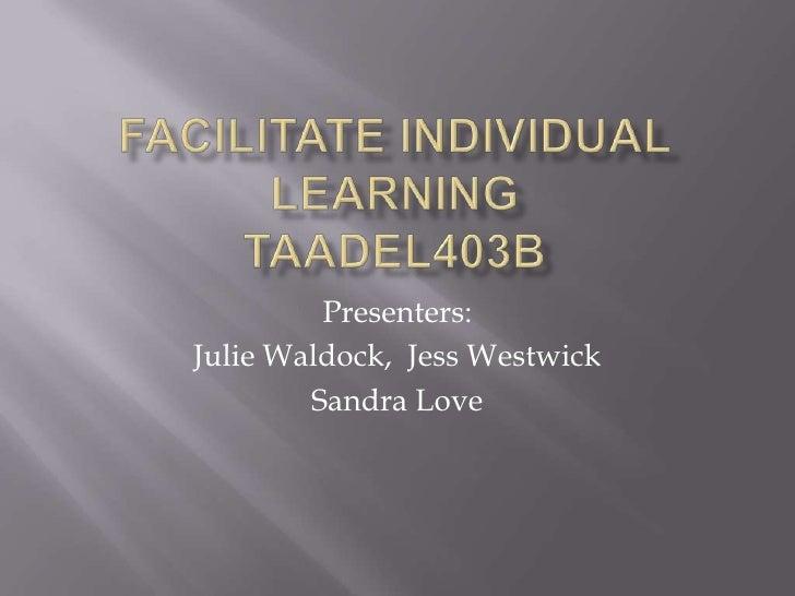 FACILITATE INDIVIDUAL LEARNINGTAADEL403B<br />Presenters:<br />Julie Waldock,  Jess Westwick<br />Sandra Love<br />