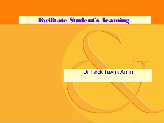 F acilitate Student's L earning  Dr Tarek Tawfik Amin