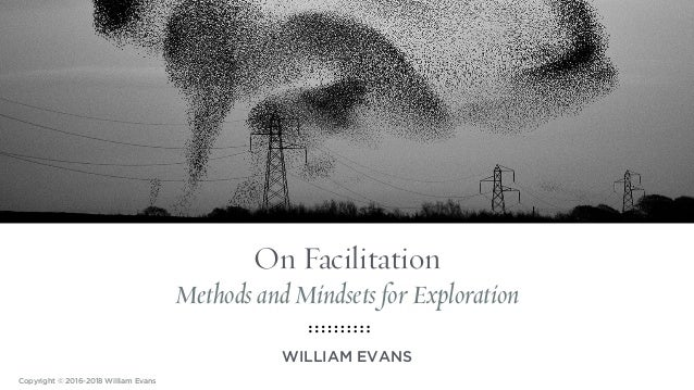 On Facilitation Methods and Mindsets for Exploration WILLIAM EVANS Copyright © 2016-2018 William Evans
