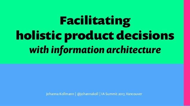 Facilitating holistic product decisions with information architecture Johanna Kollmann | @johannakoll | IA Summit 2017, Va...