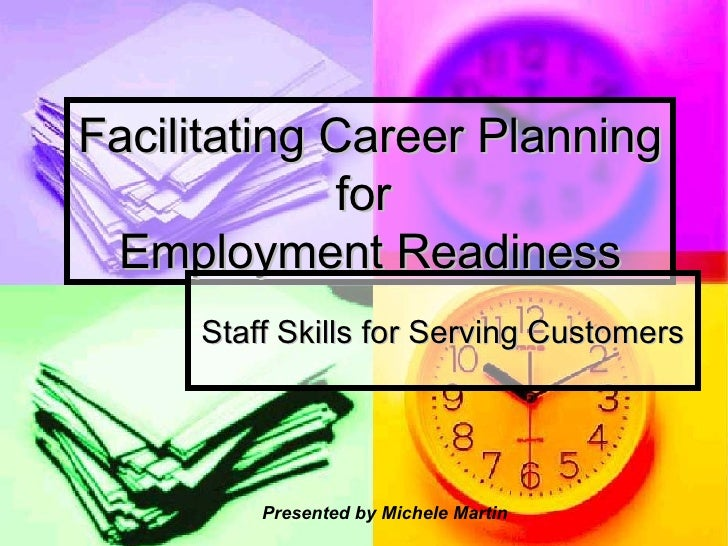 Facilitating Career Planning for  Employment Readiness Staff Skills for Serving Customers Presented by Michele Martin