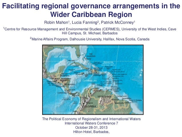 Facilitating regional governance arrangements in the Wider Caribbean Region Robin Mahon1, Lucia Fanning2, Patrick McConney...