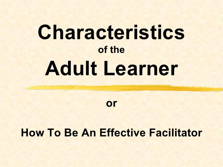 or How To Be An Effective Facilitator Characteristics of the Adult Learner