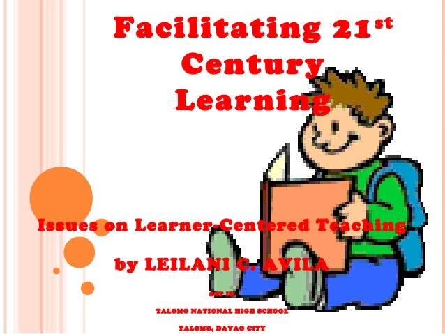 Facilitating 21st Century Learning Issues on Learner-Centered Teaching by LEILANI C. AVILA SST III TALOMO NATIONAL HIGH SC...