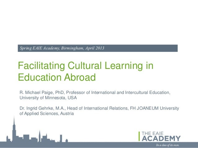 Spring EAIE Academy, Birmingham, April 2013Facilitating Cultural Learning inEducation AbroadR. Michael Paige, PhD, Profess...