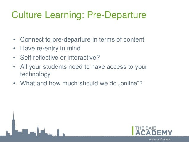 Culture Learning: Pre-Departure• Connect to pre-departure in terms of content• Have re-entry in mind• Self-reflective or i...