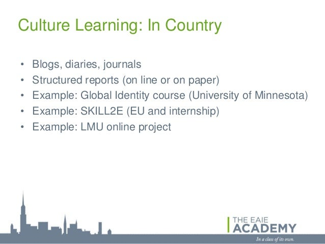 Culture Learning: In Country•   Blogs, diaries, journals•   Structured reports (on line or on paper)•   Example: Global Id...