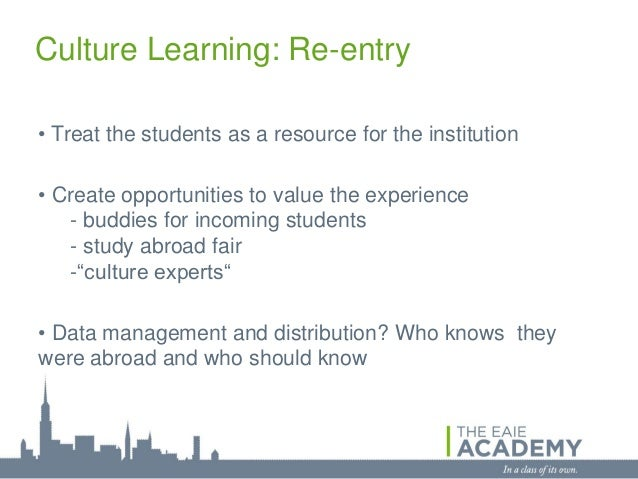 Culture Learning: Re-entry• Treat the students as a resource for the institution• Create opportunities to value the experi...