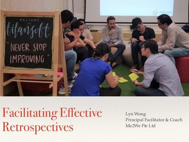 Facilitating Effective Retrospectives Lyn Wong Principal Facilitator & Coach Me2We Pte Ltd