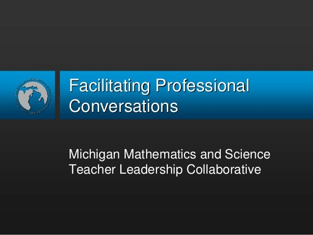 Facilitating Professional Conversations Michigan Mathematics and Science Teacher Leadership Collaborative