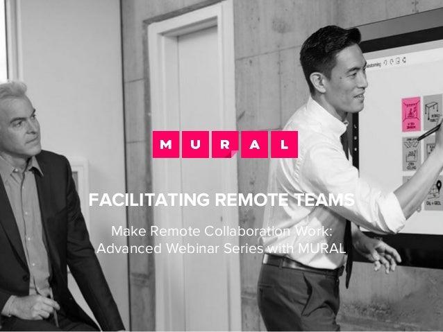 FACILITATING REMOTE TEAMS Make Remote Collaboration Work: Advanced Webinar Series with MURAL