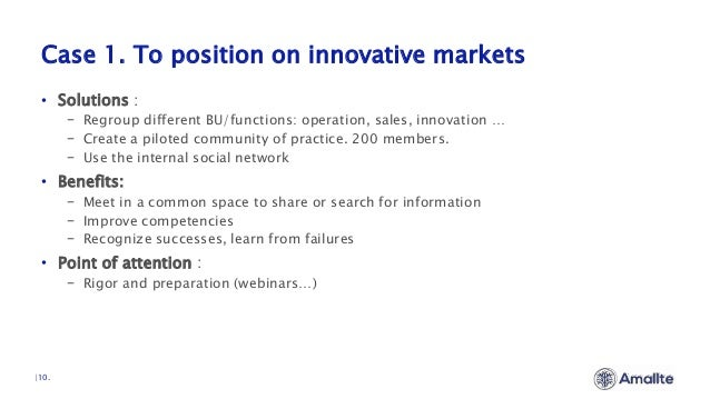 Case 1. To position on innovative markets  10. • Solutions : − Regroup different BU/functions: operation, sales, innovatio...