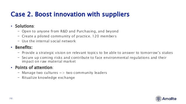 Case 2. Boost innovation with suppliers  12. • Solutions: − Open to anyone from R&D and Purchasing, and beyond − Create a ...