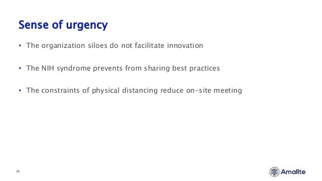 Sense of urgency  6. • The organization siloes do not facilitate innovation • The NIH syndrome prevents from sharing best ...