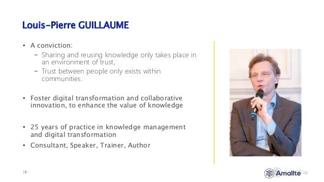 Louis-Pierre GUILLAUME  7. • A conviction: − Sharing and reusing knowledge only takes place in an environment of trust, − ...
