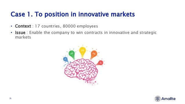 Case 1. To position in innovative markets  9. • Context : 17 countries, 80000 employees • Issue : Enable the company to wi...