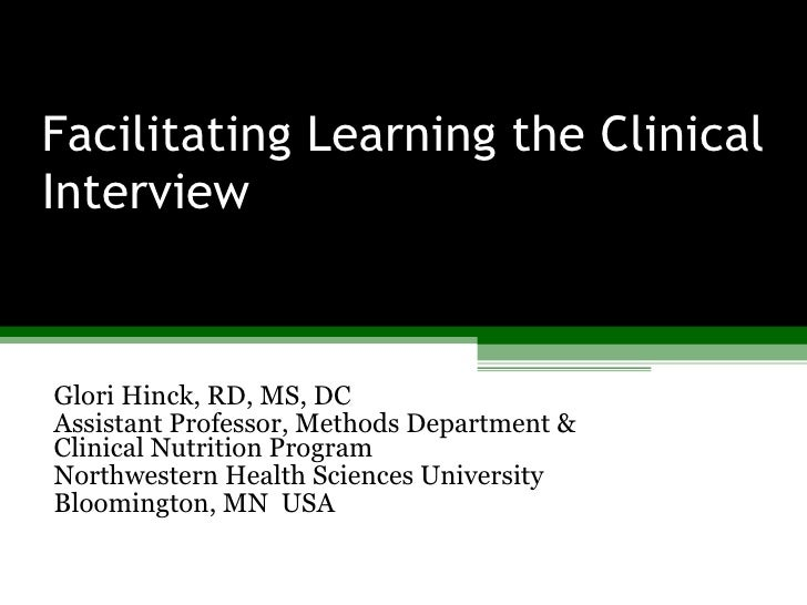Facilitating Learning the Clinical Interview Glori Hinck, RD, MS, DC Assistant Professor, Methods Department & Clinical Nu...