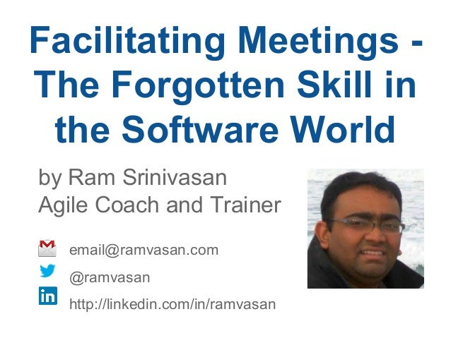 Facilitating Meetings - The Forgotten Skill in the Software World by Ram Srinivasan Agile Coach and Trainer email@ramvasan...