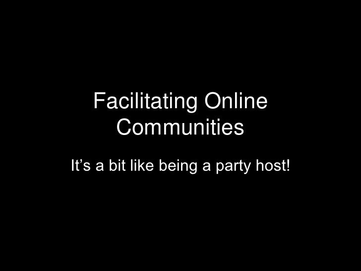 Facilitating Online      Communities It's a bit like being a party host!