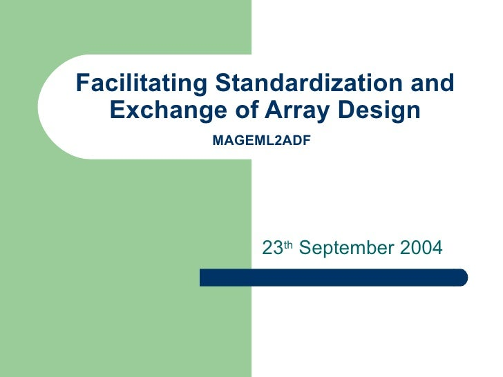 Facilitating Standardization and Exchange of Array Design MAGEML2ADF   23 th  September 2004