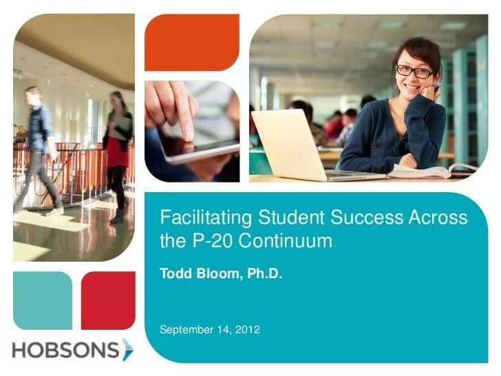 Facilitating Student Success Acrossthe P-20 ContinuumTodd Bloom, Ph.D.September 14, 2012