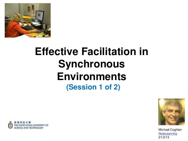 Effective Facilitation in     Synchronous    Environments      (Session 1 of 2)                            Michael Coghlan...