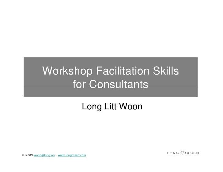 Workshop Facilitation Skills                 for Consultants                                    Long Litt Woon     © 2009 ...
