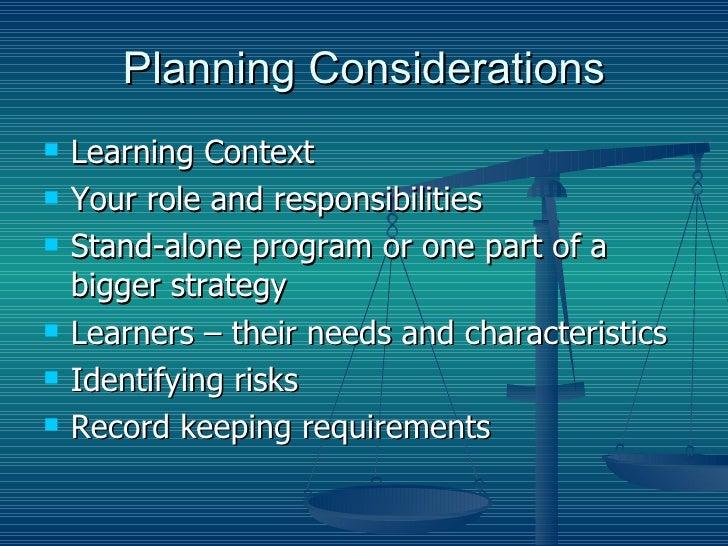 Planning Considerations <ul><li>Learning Context </li></ul><ul><li>Your role and responsibilities </li></ul><ul><li>Stand-...
